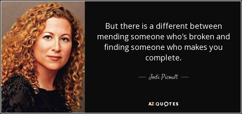 But there is a different between mending someone who's broken and finding someone who makes you complete. - Jodi Picoult