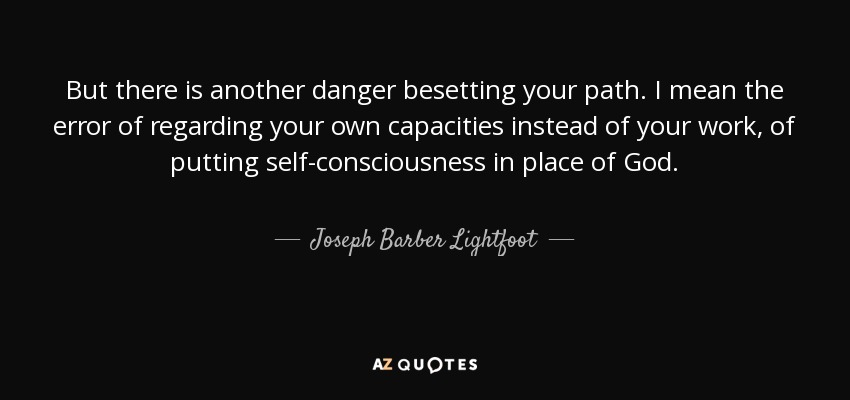 But there is another danger besetting your path. I mean the error of regarding your own capacities instead of your work, of putting self-consciousness in place of God. - Joseph Barber Lightfoot