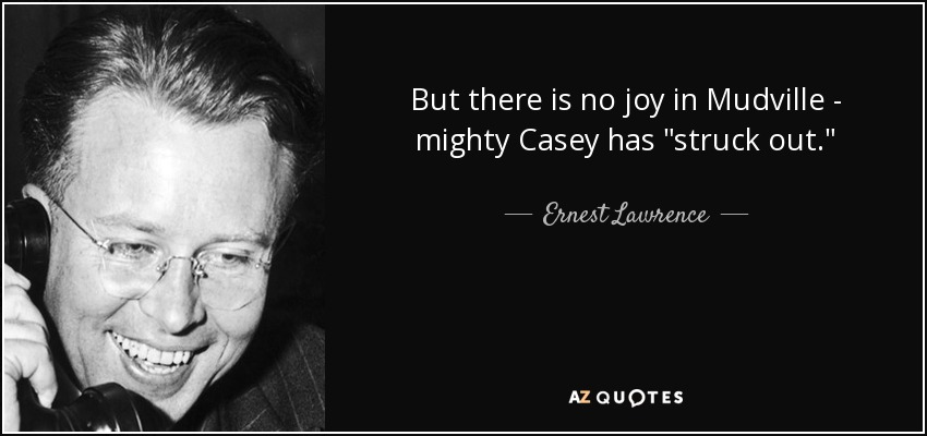 But there is no joy in Mudville-mighty Casey has struck out. - Ernest Lawrence