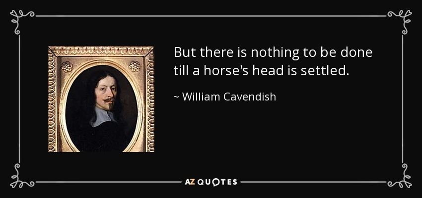 But there is nothing to be done till a horse's head is settled. - William Cavendish, 1st Duke of Newcastle