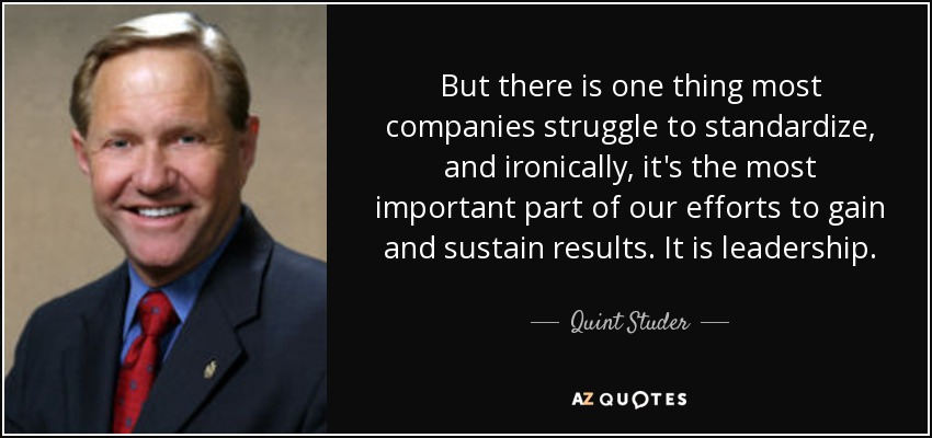 But there is one thing most companies struggle to standardize, and ironically, it's the most important part of our efforts to gain and sustain results. It is leadership. - Quint Studer