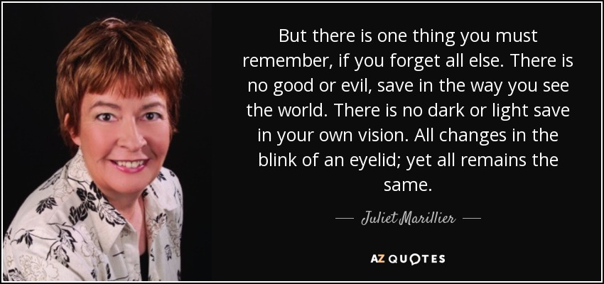 But there is one thing you must remember, if you forget all else. There is no good or evil, save in the way you see the world. There is no dark or light save in your own vision. All changes in the blink of an eyelid; yet all remains the same. - Juliet Marillier