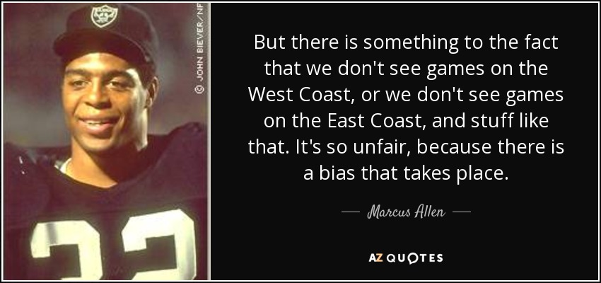 But there is something to the fact that we don't see games on the West Coast, or we don't see games on the East Coast, and stuff like that. It's so unfair, because there is a bias that takes place. - Marcus Allen