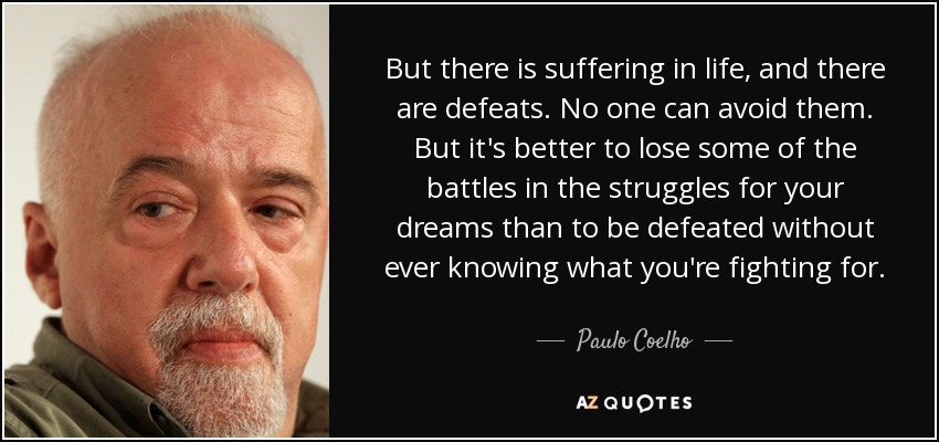 But there is suffering in life, and there are defeats. No one can avoid them. But it's better to lose some of the battles in the struggles for your dreams than to be defeated without ever knowing what you're fighting for. - Paulo Coelho