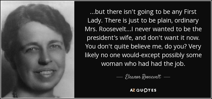 ...but there isn't going to be any First Lady. There is just to be plain, ordinary Mrs. Roosevelt...I never wanted to be the president's wife, and don't want it now. You don't quite believe me, do you? Very likely no one would-except possibly some woman who had had the job. - Eleanor Roosevelt