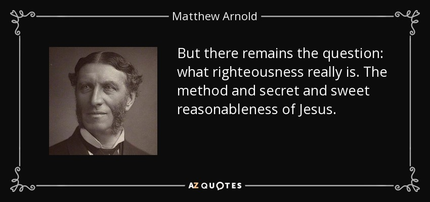 But there remains the question: what righteousness really is. The method and secret and sweet reasonableness of Jesus. - Matthew Arnold