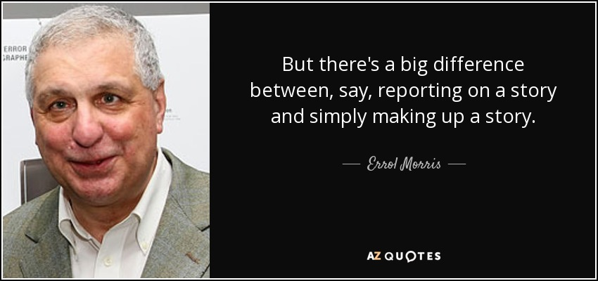 But there's a big difference between, say, reporting on a story and simply making up a story. - Errol Morris