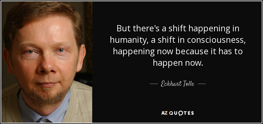 But there's a shift happening in humanity, a shift in consciousness, happening now because it has to happen now. - Eckhart Tolle