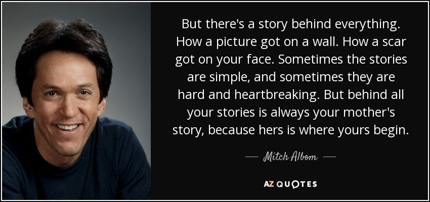 But there's a story behind everything. How a picture got on a wall. How a scar got on your face. Sometimes the stories are simple, and sometimes they are hard and heartbreaking. But behind all your stories is always your mother's story, because hers is where yours begin. - Mitch Albom