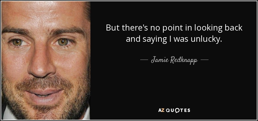 But there's no point in looking back and saying I was unlucky. - Jamie Redknapp