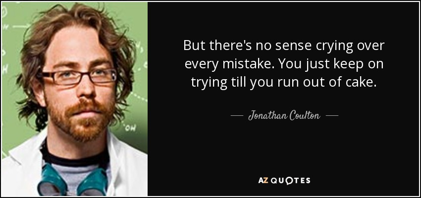 But there's no sense crying over every mistake. You just keep on trying till you run out of cake. - Jonathan Coulton