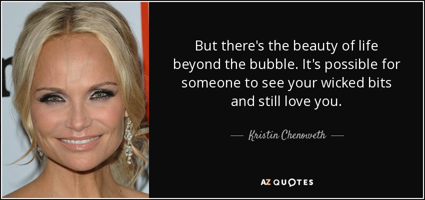 But there's the beauty of life beyond the bubble. It's possible for someone to see your wicked bits and still love you. - Kristin Chenoweth