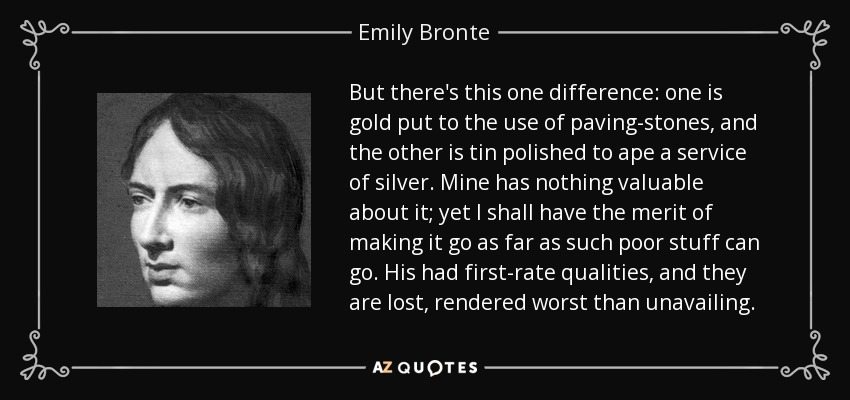 But there's this one difference: one is gold put to the use of paving-stones, and the other is tin polished to ape a service of silver. Mine has nothing valuable about it; yet I shall have the merit of making it go as far as such poor stuff can go. His had first-rate qualities, and they are lost, rendered worst than unavailing. - Emily Bronte