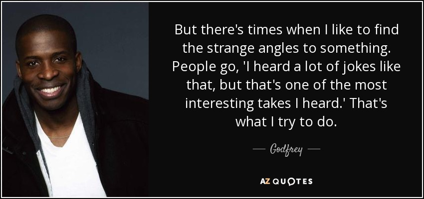 But there's times when I like to find the strange angles to something. People go, 'I heard a lot of jokes like that, but that's one of the most interesting takes I heard.' That's what I try to do. - Godfrey