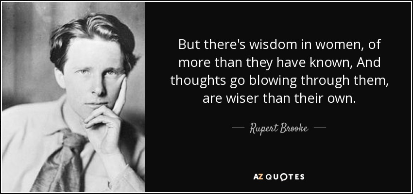 But there's wisdom in women, of more than they have known, And thoughts go blowing through them, are wiser than their own. - Rupert Brooke