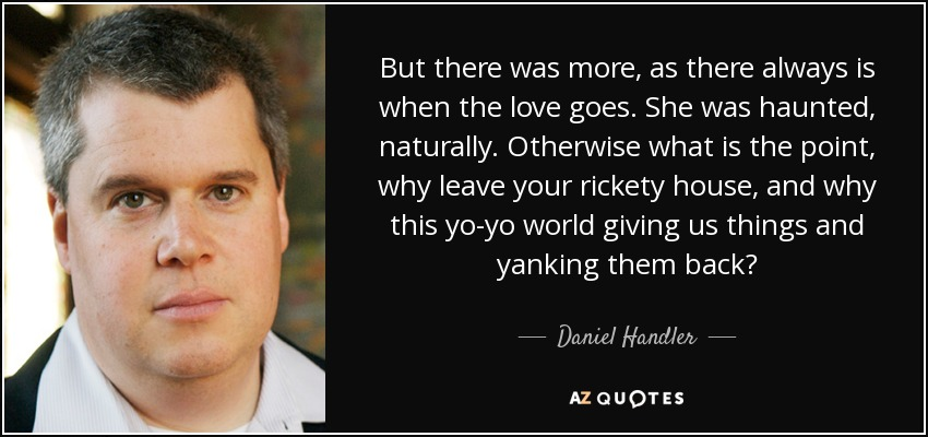 But there was more, as there always is when the love goes. She was haunted, naturally. Otherwise what is the point, why leave your rickety house, and why this yo-yo world giving us things and yanking them back? - Daniel Handler