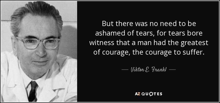 But there was no need to be ashamed of tears, for tears bore witness that a man had the greatest of courage, the courage to suffer. - Viktor E. Frankl