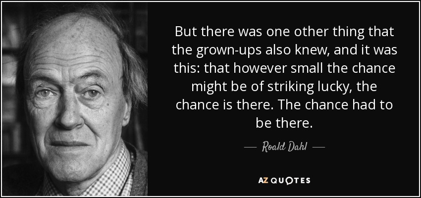 But there was one other thing that the grown-ups also knew, and it was this: that however small the chance might be of striking lucky, the chance is there. The chance had to be there. - Roald Dahl