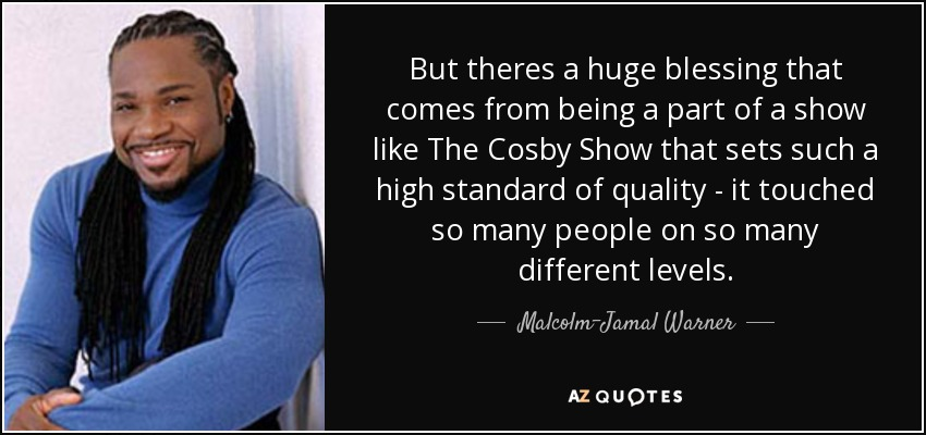 But theres a huge blessing that comes from being a part of a show like The Cosby Show that sets such a high standard of quality - it touched so many people on so many different levels. - Malcolm-Jamal Warner