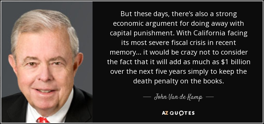 But these days, there's also a strong economic argument for doing away with capital punishment. With California facing its most severe fiscal crisis in recent memory... it would be crazy not to consider the fact that it will add as much as $1 billion over the next five years simply to keep the death penalty on the books. - John Van de Kamp