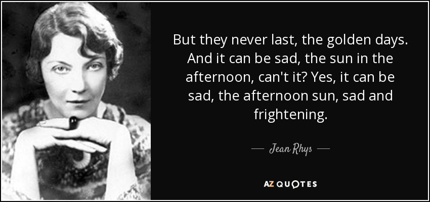 But they never last, the golden days. And it can be sad, the sun in the afternoon, can't it? Yes, it can be sad, the afternoon sun, sad and frightening. - Jean Rhys