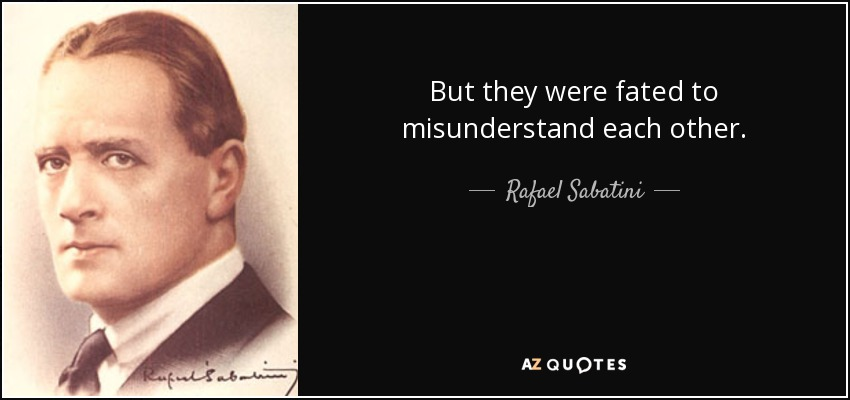 But they were fated to misunderstand each other. - Rafael Sabatini