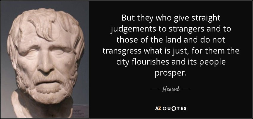But they who give straight judgements to strangers and to those of the land and do not transgress what is just, for them the city flourishes and its people prosper. - Hesiod