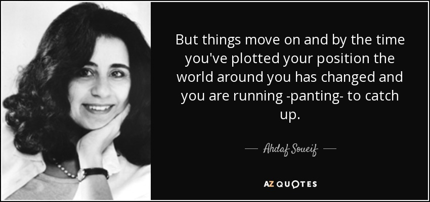 But things move on and by the time you've plotted your position the world around you has changed and you are running -panting- to catch up. - Ahdaf Soueif