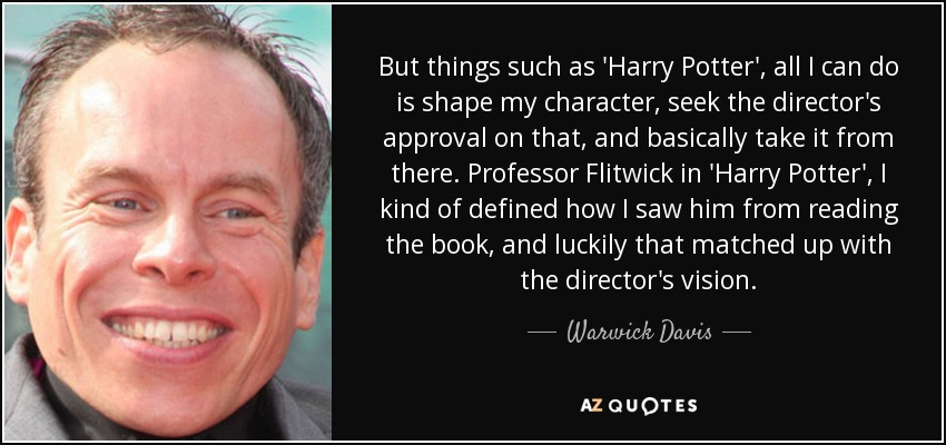 But things such as 'Harry Potter', all I can do is shape my character, seek the director's approval on that, and basically take it from there. Professor Flitwick in 'Harry Potter', I kind of defined how I saw him from reading the book, and luckily that matched up with the director's vision. - Warwick Davis