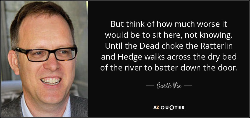 But think of how much worse it would be to sit here, not knowing. Until the Dead choke the Ratterlin and Hedge walks across the dry bed of the river to batter down the door. - Garth Nix