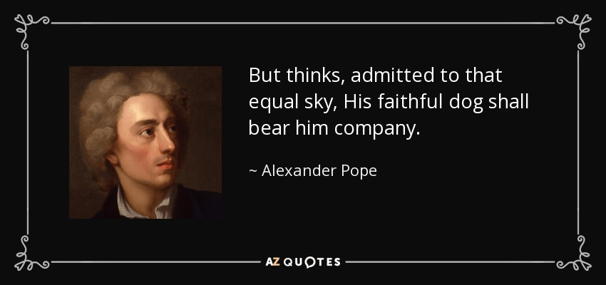 But thinks, admitted to that equal sky, His faithful dog shall bear him company. - Alexander Pope