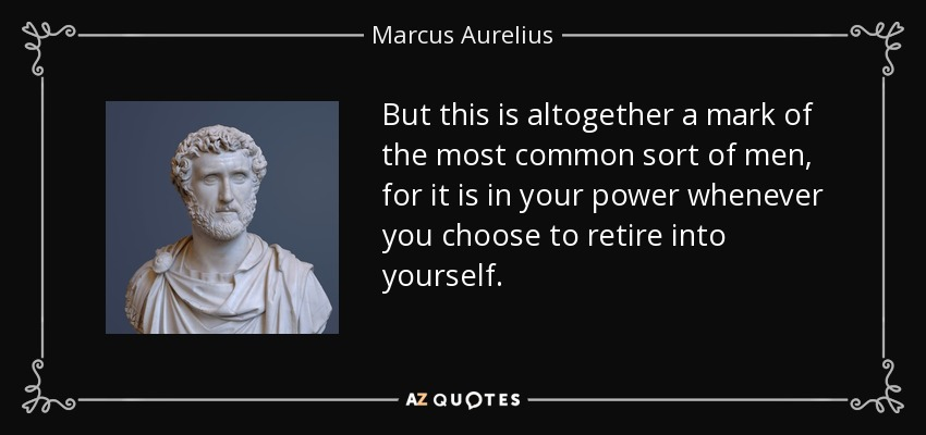 But this is altogether a mark of the most common sort of men, for it is in your power whenever you choose to retire into yourself. - Marcus Aurelius