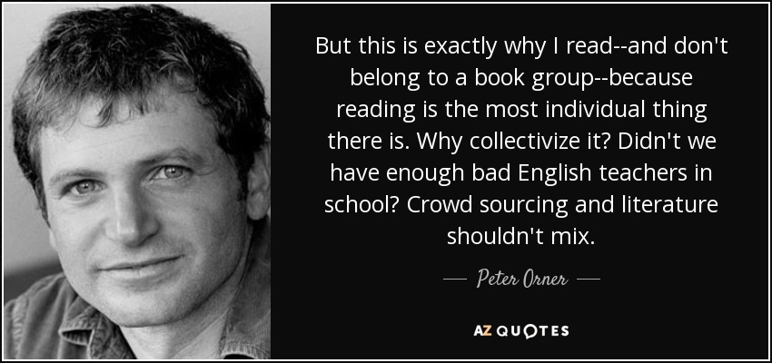 But this is exactly why I read--and don't belong to a book group--because reading is the most individual thing there is. Why collectivize it? Didn't we have enough bad English teachers in school? Crowd sourcing and literature shouldn't mix. - Peter Orner