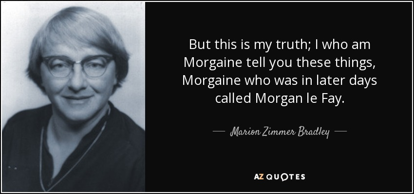 But this is my truth; I who am Morgaine tell you these things, Morgaine who was in later days called Morgan le Fay. - Marion Zimmer Bradley