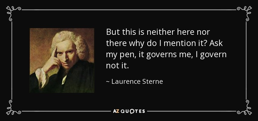 But this is neither here nor there why do I mention it? Ask my pen, it governs me, I govern not it. - Laurence Sterne