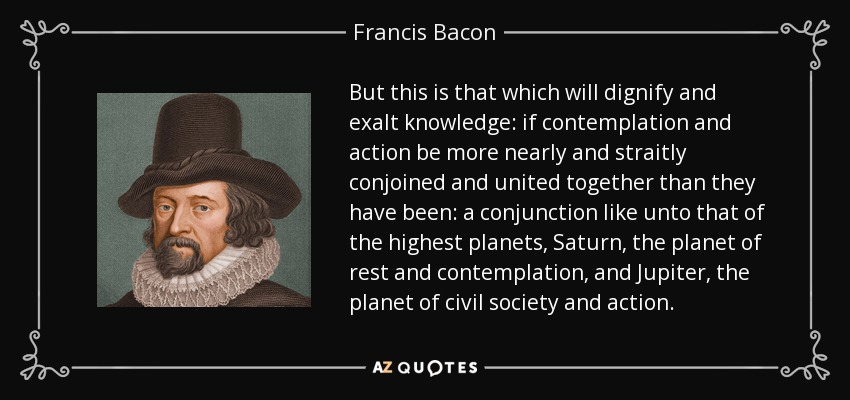 But this is that which will dignify and exalt knowledge: if contemplation and action be more nearly and straitly conjoined and united together than they have been: a conjunction like unto that of the highest planets, Saturn, the planet of rest and contemplation, and Jupiter, the planet of civil society and action. - Francis Bacon