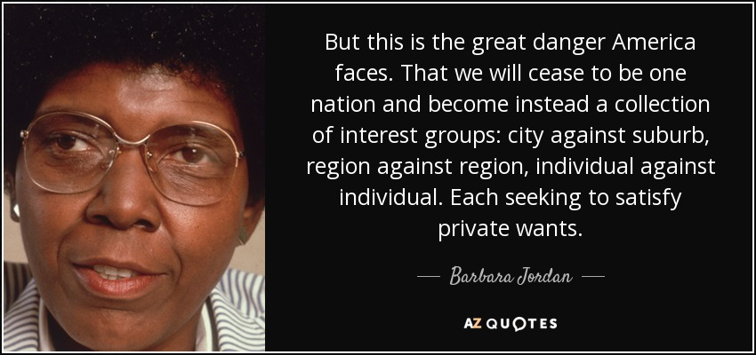 But this is the great danger America faces. That we will cease to be one nation and become instead a collection of interest groups: city against suburb, region against region, individual against individual. Each seeking to satisfy private wants. - Barbara Jordan