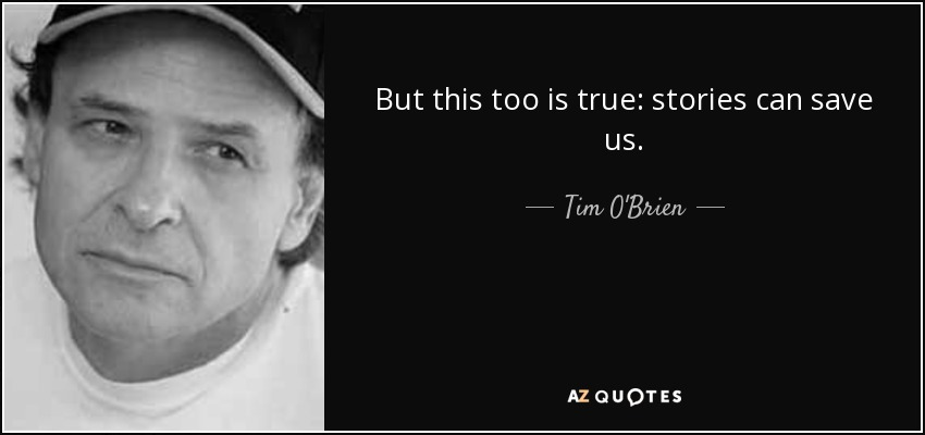 But this too is true: stories can save us. - Tim O'Brien