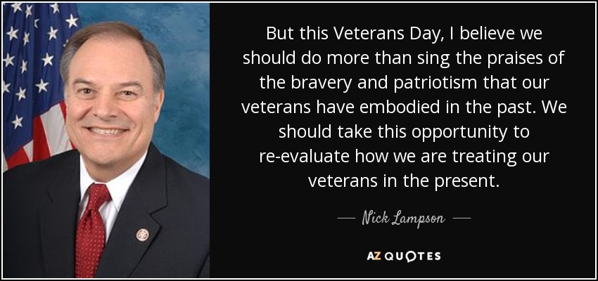 But this Veterans Day, I believe we should do more than sing the praises of the bravery and patriotism that our veterans have embodied in the past. We should take this opportunity to re-evaluate how we are treating our veterans in the present. - Nick Lampson
