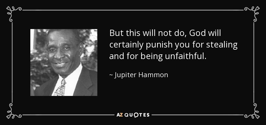 But this will not do, God will certainly punish you for stealing and for being unfaithful. - Jupiter Hammon