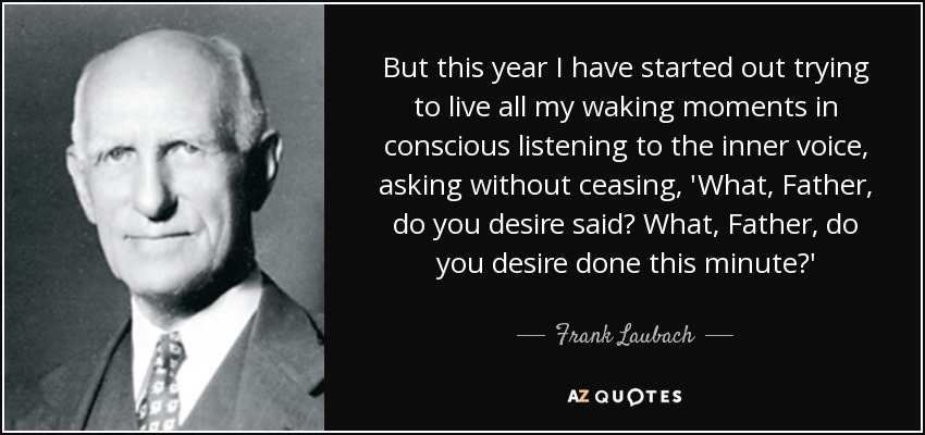 But this year I have started out trying to live all my waking moments in conscious listening to the inner voice, asking without ceasing, 'What, Father, do you desire said? What, Father, do you desire done this minute?' - Frank Laubach