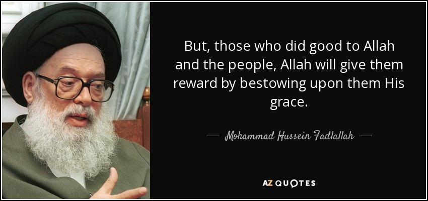 But, those who did good to Allah and the people, Allah will give them reward by bestowing upon them His grace. - Mohammad Hussein Fadlallah