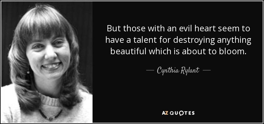 But those with an evil heart seem to have a talent for destroying anything beautiful which is about to bloom. - Cynthia Rylant