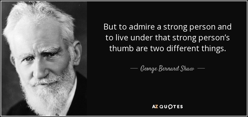 But to admire a strong person and to live under that strong person's thumb are two different things. - George Bernard Shaw