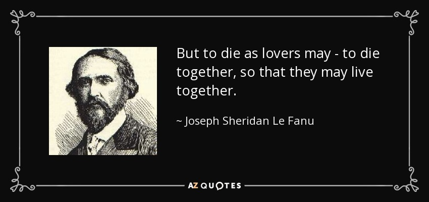 But to die as lovers may - to die together, so that they may live together. - Joseph Sheridan Le Fanu