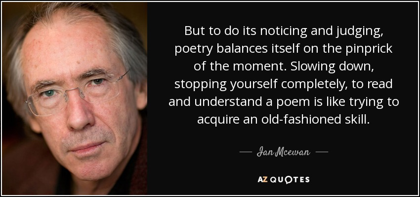 But to do its noticing and judging, poetry balances itself on the pinprick of the moment. Slowing down, stopping yourself completely, to read and understand a poem is like trying to acquire an old-fashioned skill.... - Ian Mcewan