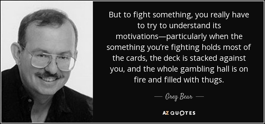 Greg Bear Quote But To Fight Something You Really Have To Try To