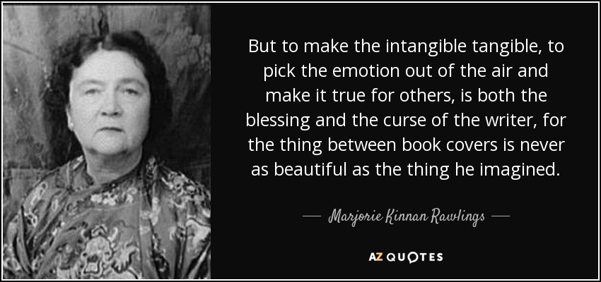 But to make the intangible tangible, to pick the emotion out of the air and make it true for others, is both the blessing and the curse of the writer, for the thing between book covers is never as beautiful as the thing he imagined. - Marjorie Kinnan Rawlings