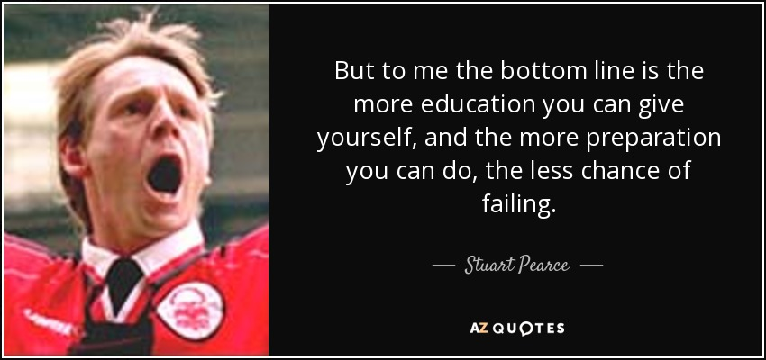 But to me the bottom line is the more education you can give yourself, and the more preparation you can do, the less chance of failing. - Stuart Pearce