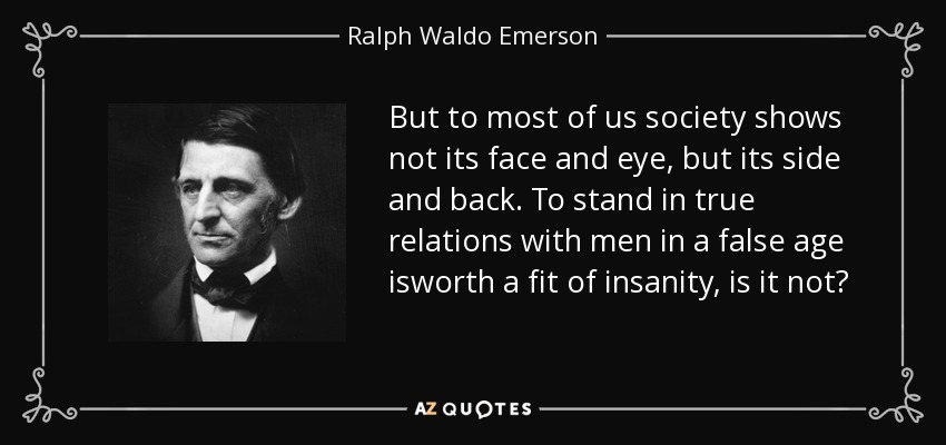 But to most of us society shows not its face and eye, but its side and back. To stand in true relations with men in a false age isworth a fit of insanity, is it not? - Ralph Waldo Emerson